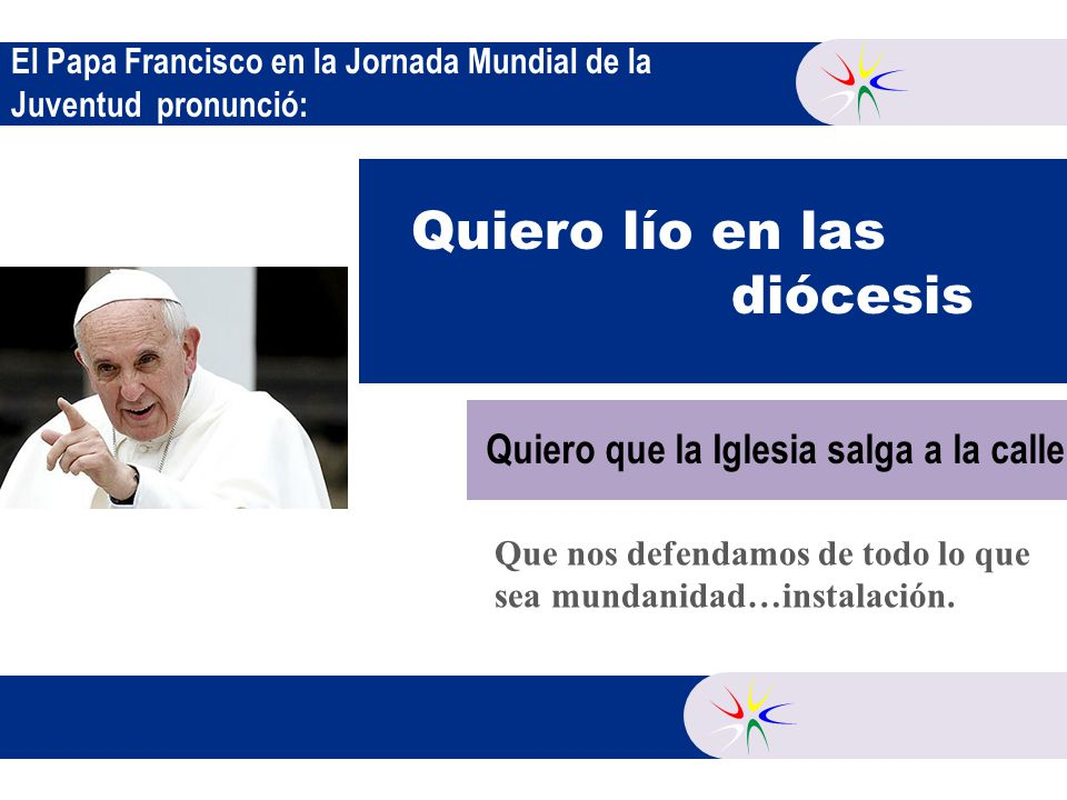 El Papa Francisco en la Jornada Mundial de la Juventud pronunció: Quiero lío en las diócesis Que nos defendamos de todo lo que sea mundanidad…instalación.