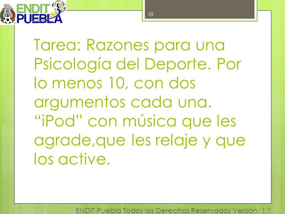 10 ENDIT Puebla Todos los Derechos Reservados Versión: 1.1 Tarea: Razones para una Psicología del Deporte. Por lo menos 10, con dos argumentos cada un