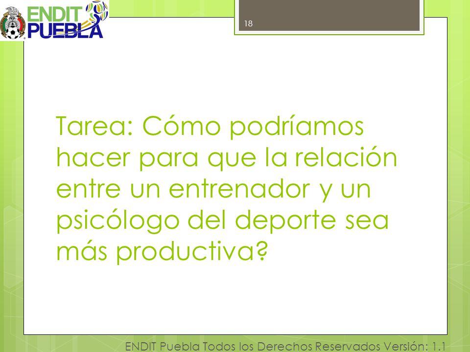 18 ENDIT Puebla Todos los Derechos Reservados Versión: 1.1 Tarea: Cómo podríamos hacer para que la relación entre un entrenador y un psicólogo del dep