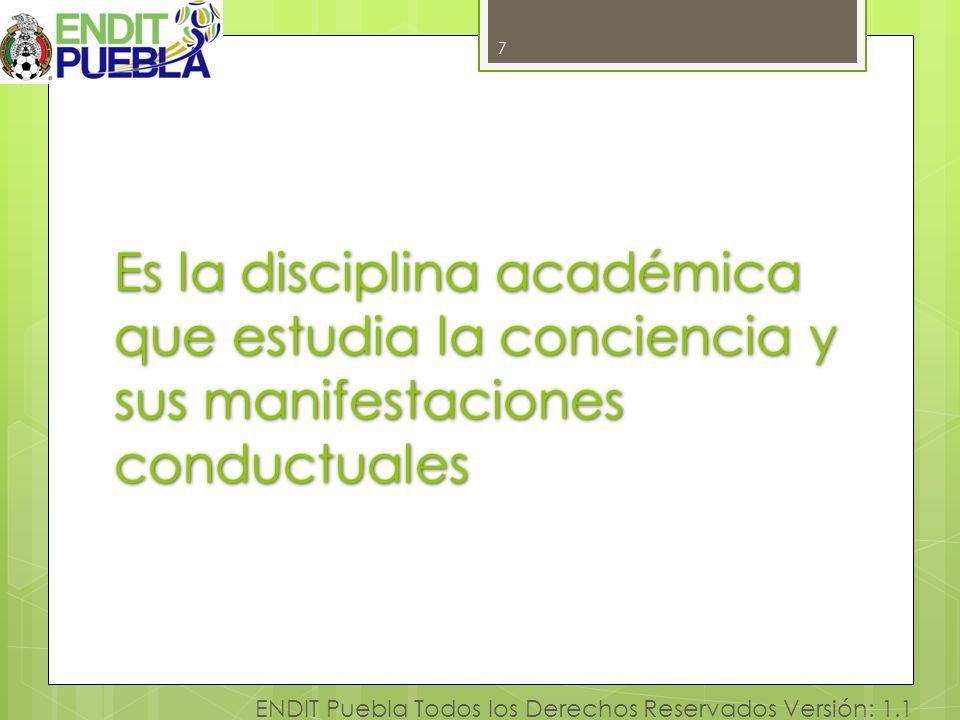 7 ENDIT Puebla Todos los Derechos Reservados Versión: 1.1 Es la disciplina académica que estudia la conciencia y sus manifestaciones conductuales 7