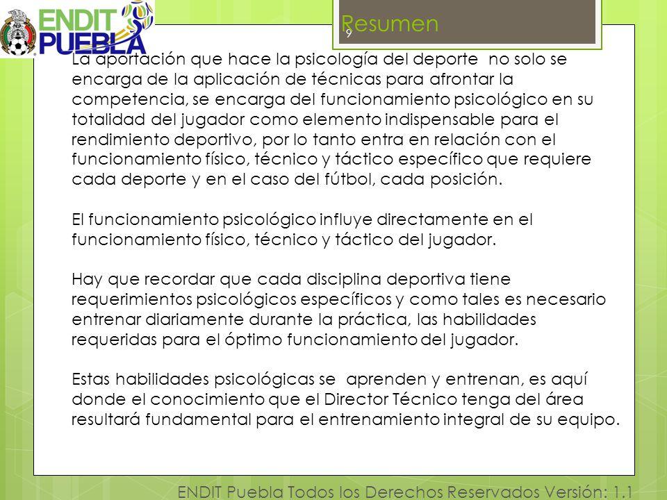 9 ENDIT Puebla Todos los Derechos Reservados Versión: 1.1 Resumen La aportación que hace la psicología del deporte no solo se encarga de la aplicación