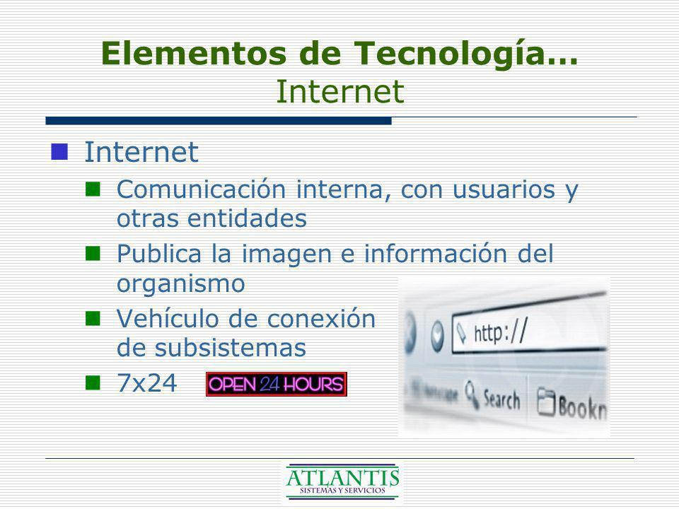 Elementos de Tecnología… Internet Internet Comunicación interna, con usuarios y otras entidades Publica la imagen e información del organismo Vehículo de conexión de subsistemas 7x24