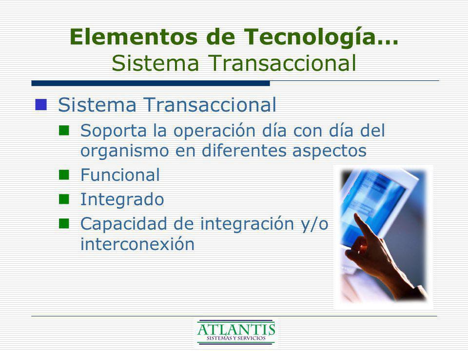 Elementos de Tecnología… Sistema Transaccional Sistema Transaccional Soporta la operación día con día del organismo en diferentes aspectos Funcional Integrado Capacidad de integración y/o interconexión