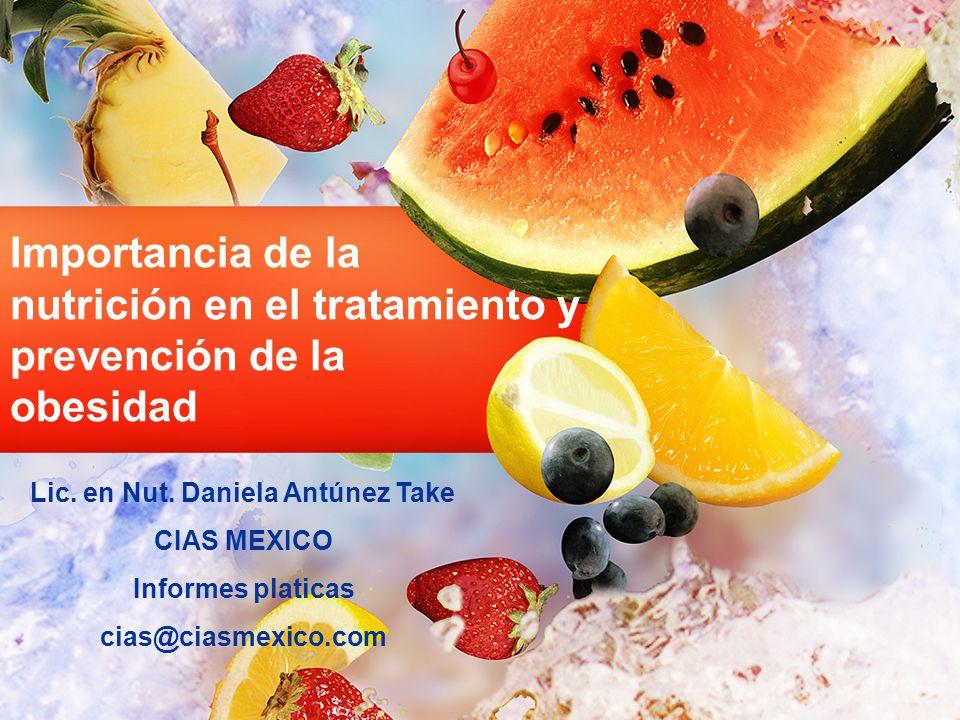 Importancia de la nutrición en el tratamiento y prevención de la obesidad Lic. en Nut. Daniela Antúnez Take CIAS MEXICO Informes platicas cias@ciasmex