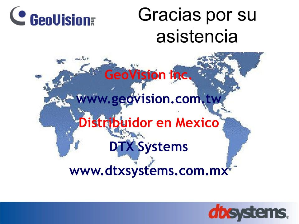 GeoVision Inc. www.geovision.com.tw Distribuidor en Mexico DTX Systems www.dtxsystems.com.mx Gracias por su asistencia