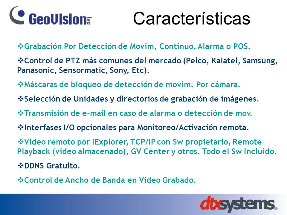 Características Grabación Por Detección de Movim, Continuo, Alarma o POS. Control de PTZ más comunes del mercado (Pelco, Kalatel, Samsung, Panasonic,