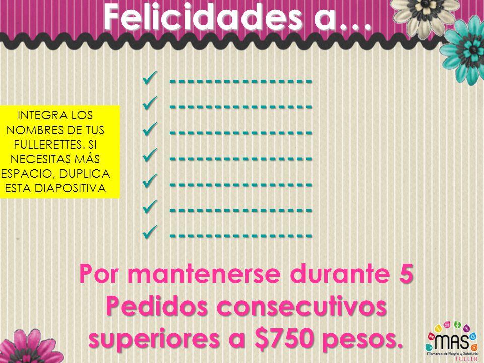 Felicidades a… INTEGRA LOS NOMBRES DE TUS FULLERETTES. SI NECESITAS MÁS ESPACIO, DUPLICA ESTA DIAPOSITIVA 5 Pedidos consecutivos superiores a $750 pes