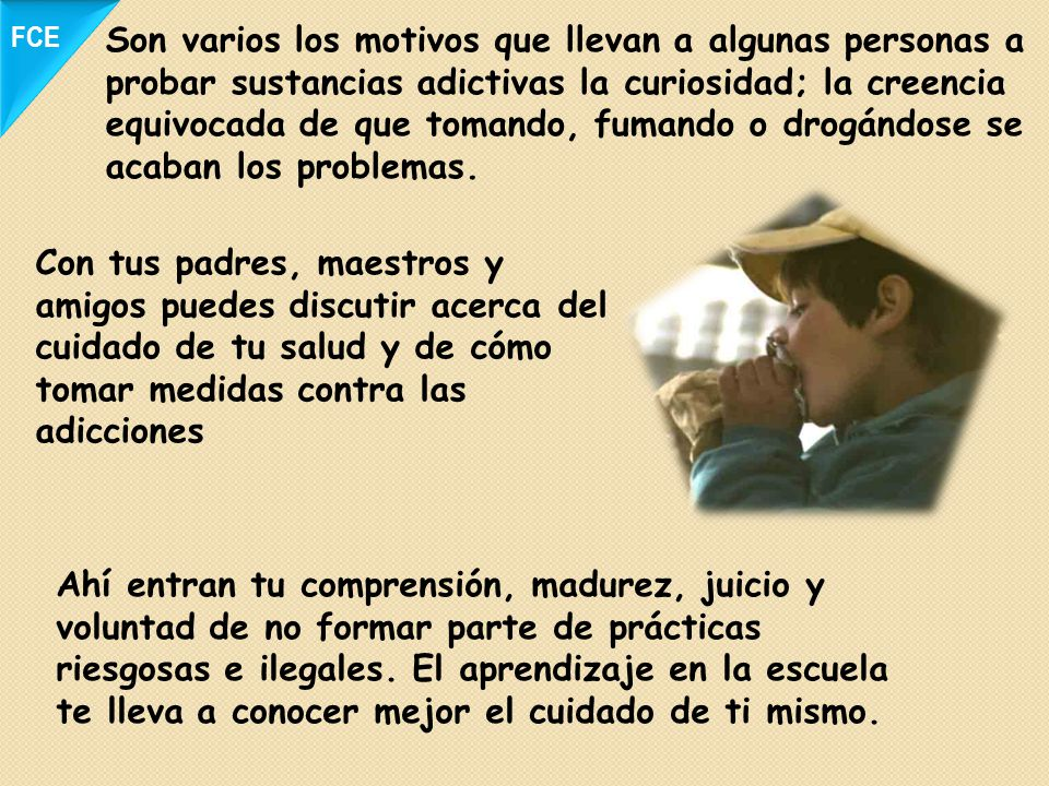 Son varios los motivos que llevan a algunas personas a probar sustancias adictivas la curiosidad; la creencia equivocada de que tomando, fumando o dro