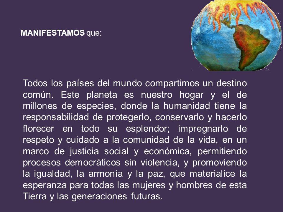 MANIFESTAMOS que: Todos los países del mundo compartimos un destino común. Este planeta es nuestro hogar y el de millones de especies, donde la humani