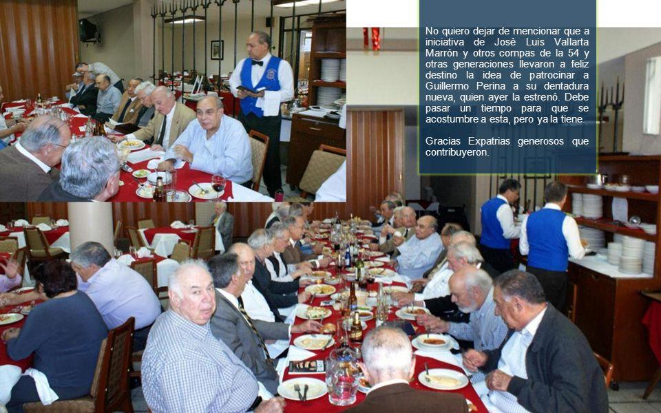 No quiero dejar de mencionar que a iniciativa de José Luis Vallarta Marrón y otros compas de la 54 y otras generaciones llevaron a feliz destino la idea de patrocinar a Guillermo Perina a su dentadura nueva, quien ayer la estrenó.