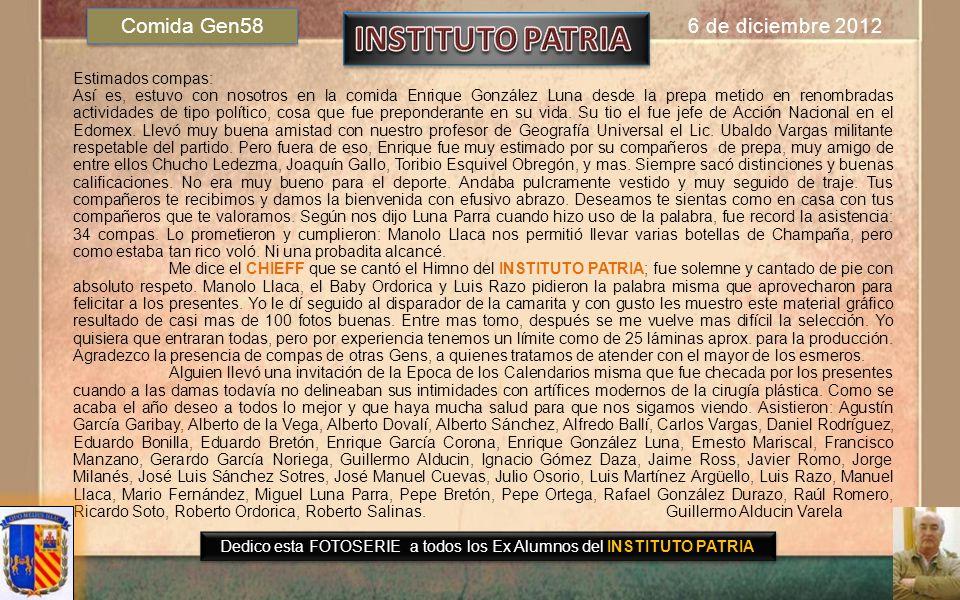 Dedicado a todos los Exalumnos del INSTITUTO PATRIA Guillermo Alducin Varela Gen58 FOTOHISTORIA 6 de Diciembre 2012 COMIDA MENSUAL Gen 58 Pajares RECIBIMOS CON EMOCION A ENRIQUE GONZALEZ LUNA 58 QUIEN ASISTIO POR 1ª VEZ