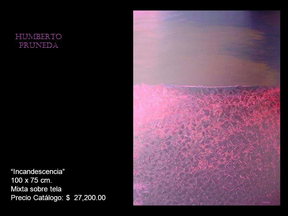 HUMBERTO PRUNEDA Incandescencia 100 x 75 cm. Mixta sobre tela Precio Catálogo: $ 27,200.00