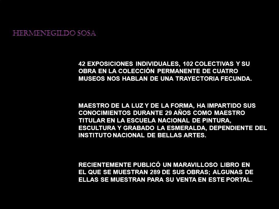 42 EXPOSICIONES INDIVIDUALES, 102 COLECTIVAS Y SU OBRA EN LA COLECCIÓN PERMANENTE DE CUATRO MUSEOS NOS HABLAN DE UNA TRAYECTORIA FECUNDA.