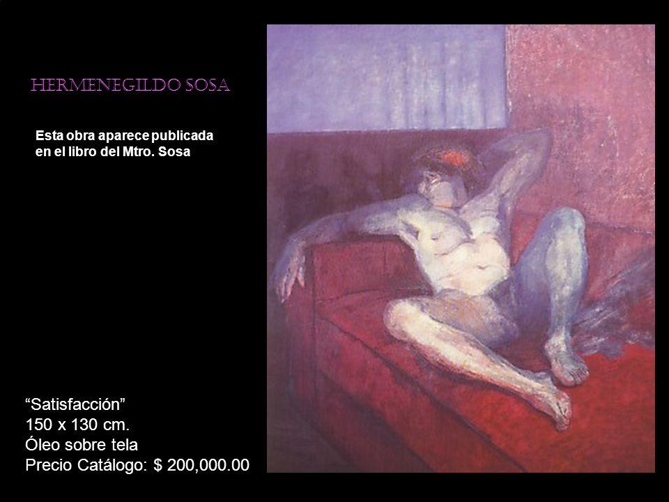 Hermenegildo sosa Esta obra aparece publicada en el libro del Mtro. Sosa Satisfacción 150 x 130 cm. Óleo sobre tela Precio Catálogo: $ 200,000.00