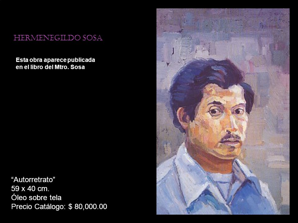Hermenegildo sosa Esta obra aparece publicada en el libro del Mtro. Sosa Autorretrato 59 x 40 cm. Óleo sobre tela Precio Catálogo: $ 80,000.00