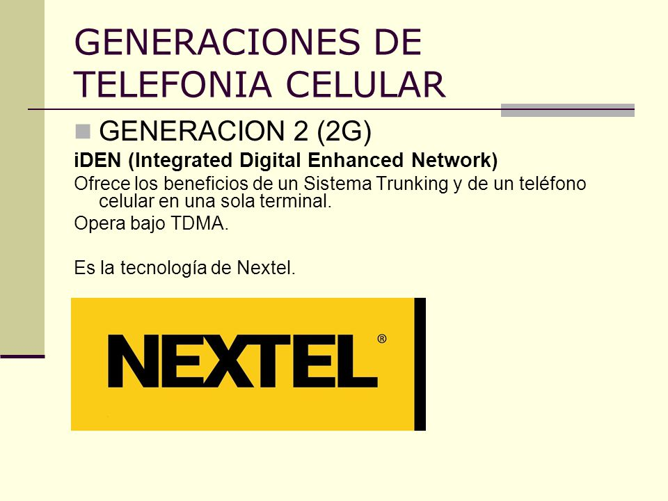 GENERACIONES DE TELEFONIA CELULAR GENERACION 2 (2G) iDEN (Integrated Digital Enhanced Network) Ofrece los beneficios de un Sistema Trunking y de un te