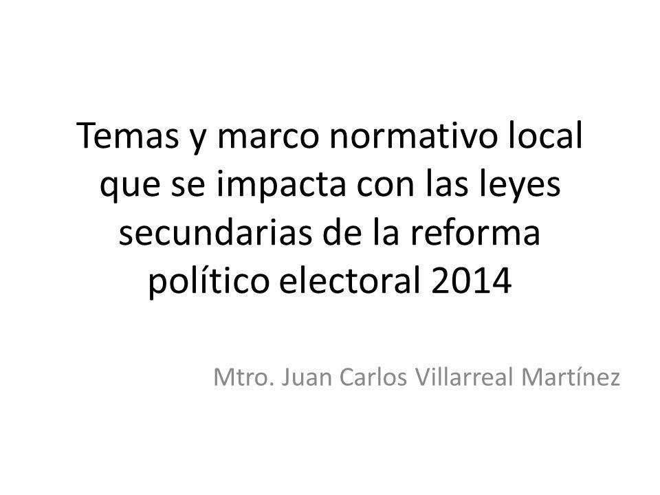 Temas y marco normativo local que se impacta con las leyes secundarias de la reforma político electoral 2014 Mtro. Juan Carlos Villarreal Martínez
