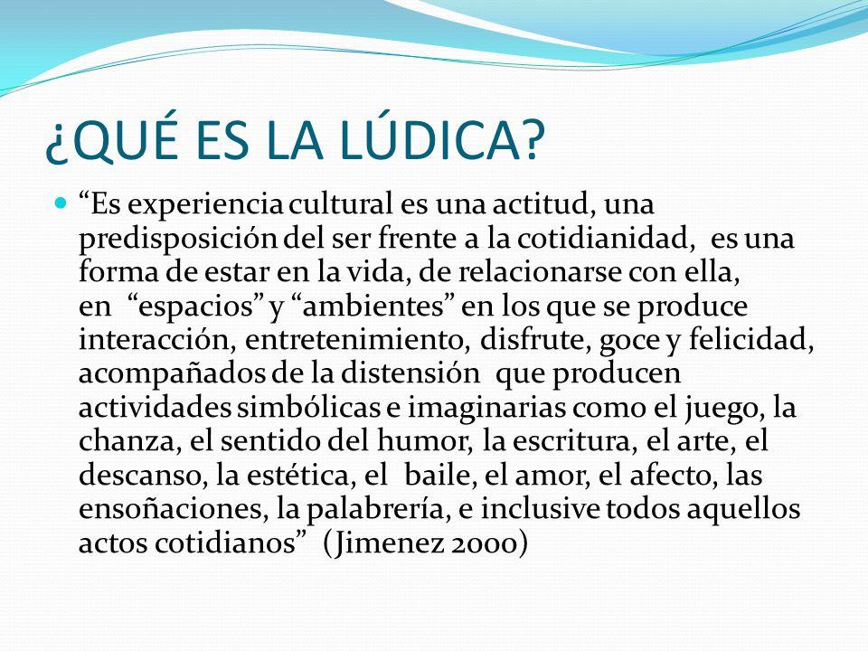 ¿QUÉ ES LA LÚDICA? Es experiencia cultural es una actitud, una predisposición del ser frente a la cotidianidad, es una forma de estar en la vida, de r