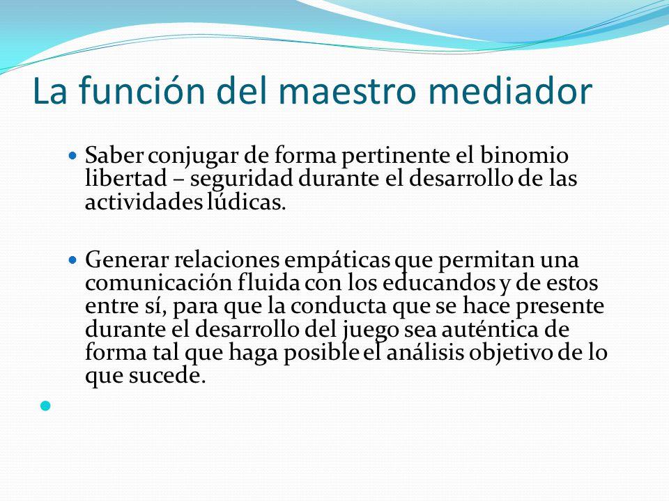 La función del maestro mediador Saber conjugar de forma pertinente el binomio libertad – seguridad durante el desarrollo de las actividades lúdicas. G
