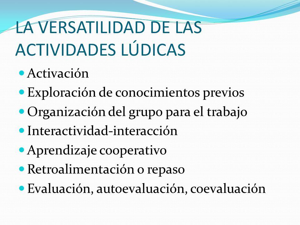 LA VERSATILIDAD DE LAS ACTIVIDADES LÚDICAS Activación Exploración de conocimientos previos Organización del grupo para el trabajo Interactividad-inter