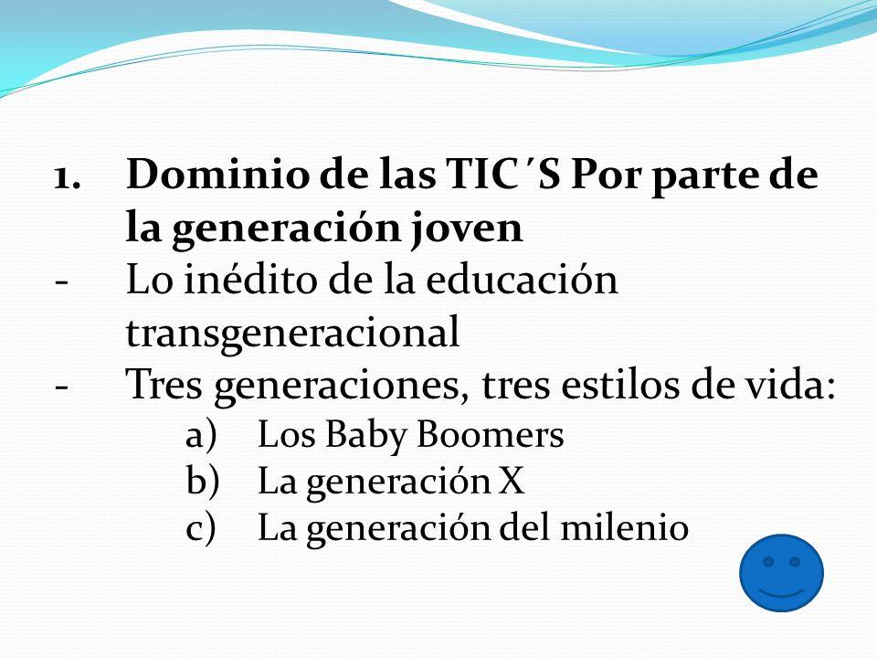 1.Dominio de las TIC´S Por parte de la generación joven -Lo inédito de la educación transgeneracional -Tres generaciones, tres estilos de vida: a)Los
