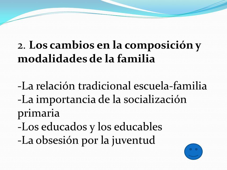 2. Los cambios en la composición y modalidades de la familia -La relación tradicional escuela-familia -La importancia de la socialización primaria -Lo