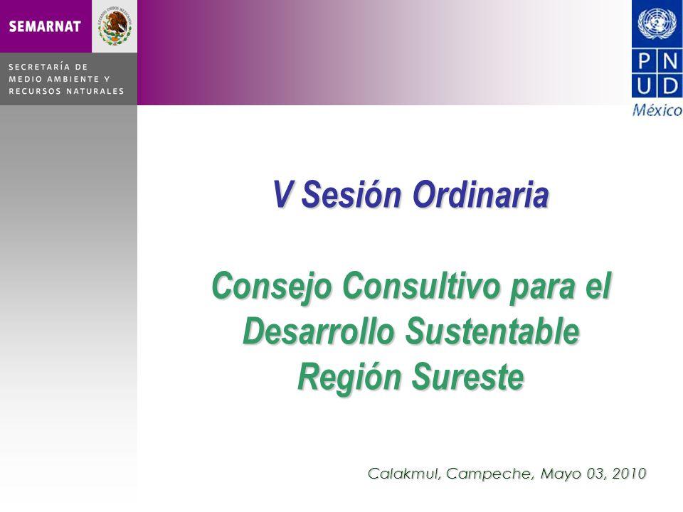 V Sesión Ordinaria Consejo Consultivo para el Desarrollo Sustentable Región Sureste Calakmul, Campeche, Mayo 03, 2010
