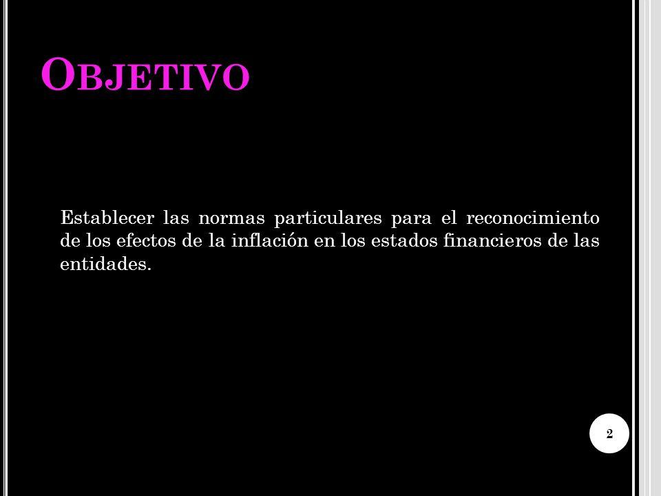 O BJETIVO Establecer las normas particulares para el reconocimiento de los efectos de la inflación en los estados financieros de las entidades. 2