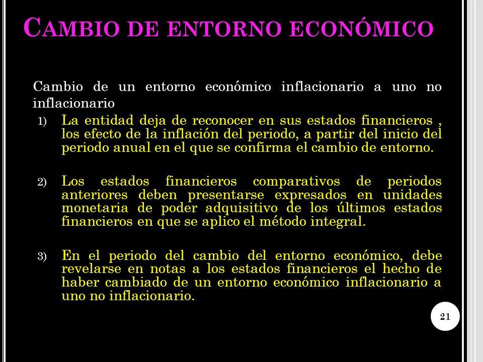 C AMBIO DE ENTORNO ECONÓMICO Cambio de un entorno económico inflacionario a uno no inflacionario 1) La entidad deja de reconocer en sus estados financ