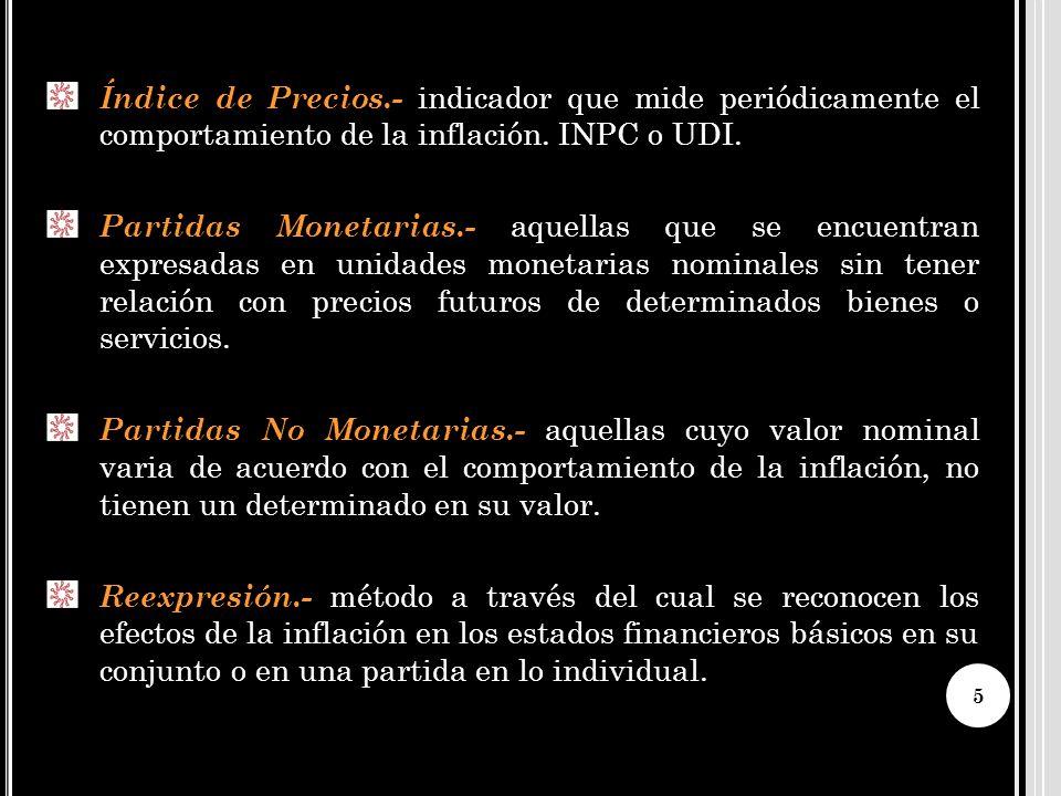 Índice de Precios.- indicador que mide periódicamente el comportamiento de la inflación. INPC o UDI. Partidas Monetarias.- aquellas que se encuentran