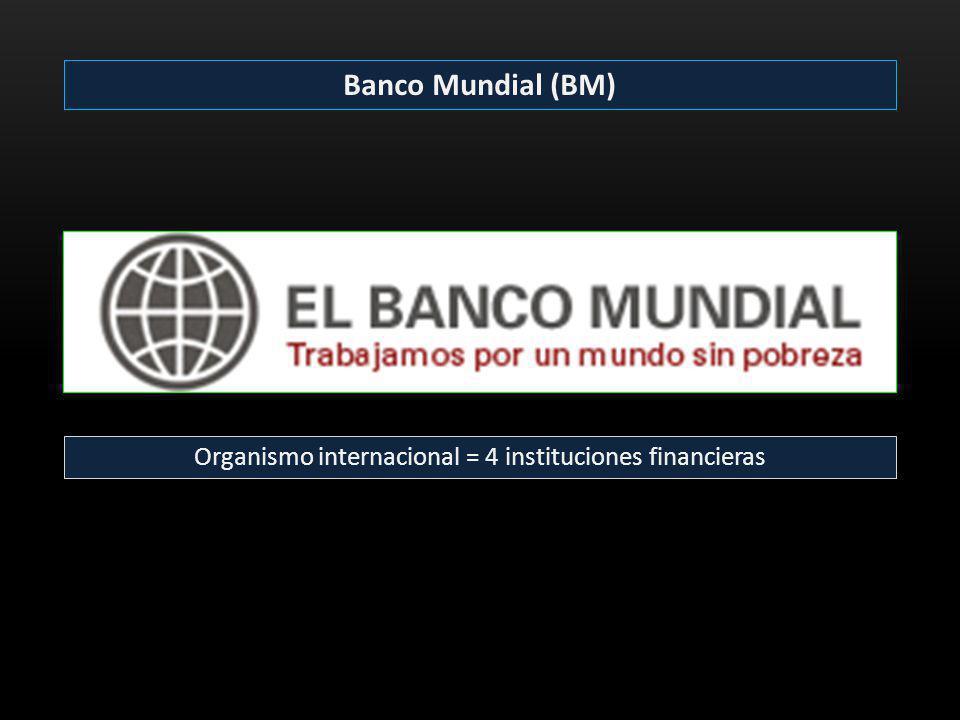 Banco Mundial (BM) Organismo internacional = 4 instituciones financieras