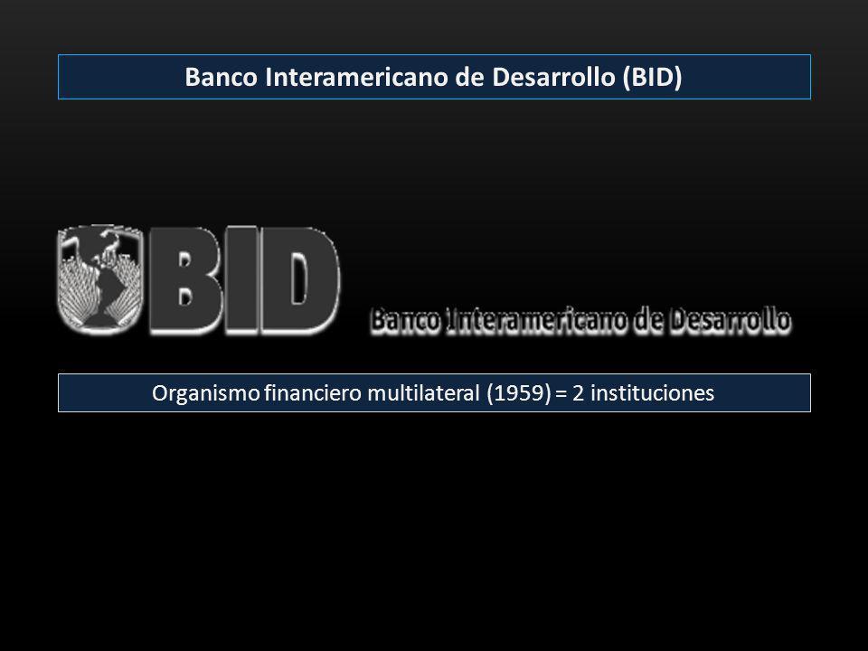 Banco Interamericano de Desarrollo (BID) Organismo financiero multilateral (1959) = 2 instituciones