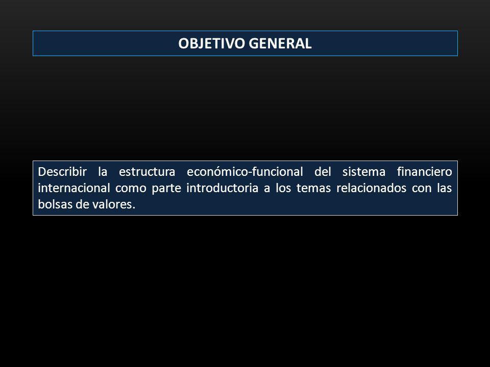OBJETIVO GENERAL Describir la estructura económico-funcional del sistema financiero internacional como parte introductoria a los temas relacionados co