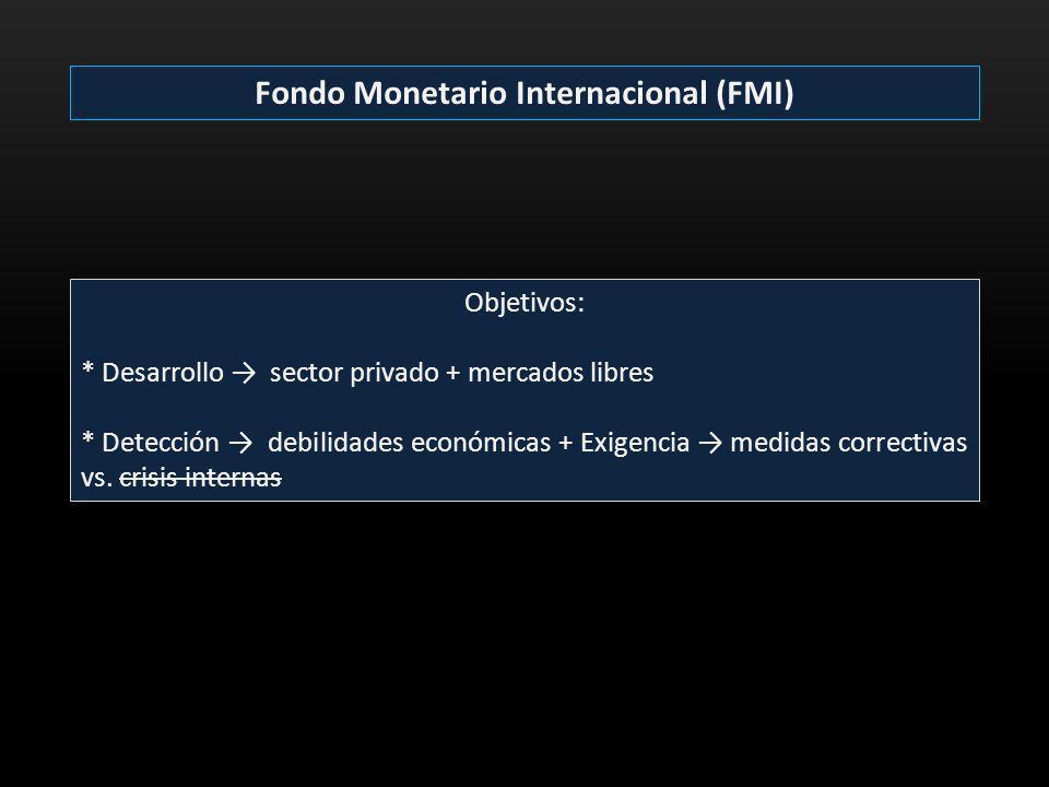 Fondo Monetario Internacional (FMI) Objetivos: * Desarrollo sector privado + mercados libres * Detección debilidades económicas + Exigencia medidas co
