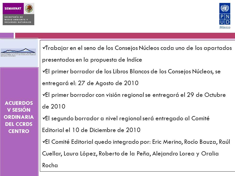 ACUERDOS V SESIÓN ORDINARIA DEL CCRDS CENTRO Trabajar en el seno de los Consejos Núcleos cada uno de los apartados presentados en la propuesta de Indíce El primer borrador de los Libros Blancos de los Consejos Núcleos, se entregará el: 27 de Agosto de 2010 El primer borrador con visión regional se entregará el 29 de Octubre de 2010 El segundo borrador a nivel regional será entregado al Comité Editorial el 10 de Diciembre de 2010 El Comité Editorial quedo integrado por: Eric Merino, Rocío Bauza, Raúl Cuellar, Laura López, Roberto de la Peña, Alejandro Lorea y Oralia Rocha Trabajar en el seno de los Consejos Núcleos cada uno de los apartados presentados en la propuesta de Indíce El primer borrador de los Libros Blancos de los Consejos Núcleos, se entregará el: 27 de Agosto de 2010 El primer borrador con visión regional se entregará el 29 de Octubre de 2010 El segundo borrador a nivel regional será entregado al Comité Editorial el 10 de Diciembre de 2010 El Comité Editorial quedo integrado por: Eric Merino, Rocío Bauza, Raúl Cuellar, Laura López, Roberto de la Peña, Alejandro Lorea y Oralia Rocha