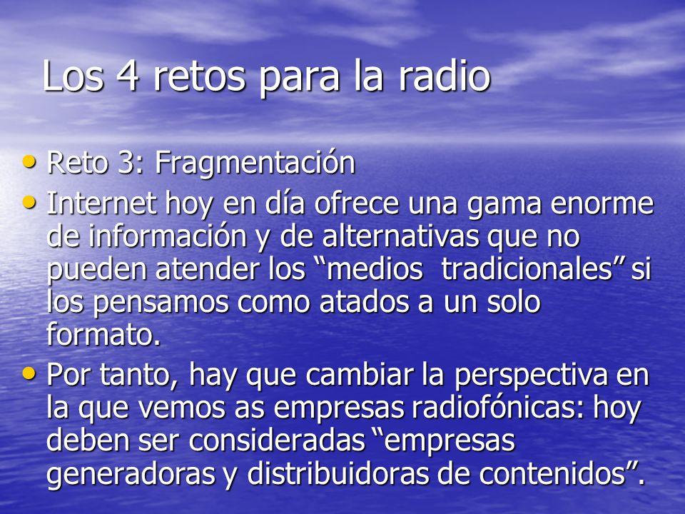 Los 4 retos para la radio Reto 3: Fragmentación Reto 3: Fragmentación Internet hoy en día ofrece una gama enorme de información y de alternativas que no pueden atender los medios tradicionales si los pensamos como atados a un solo formato.