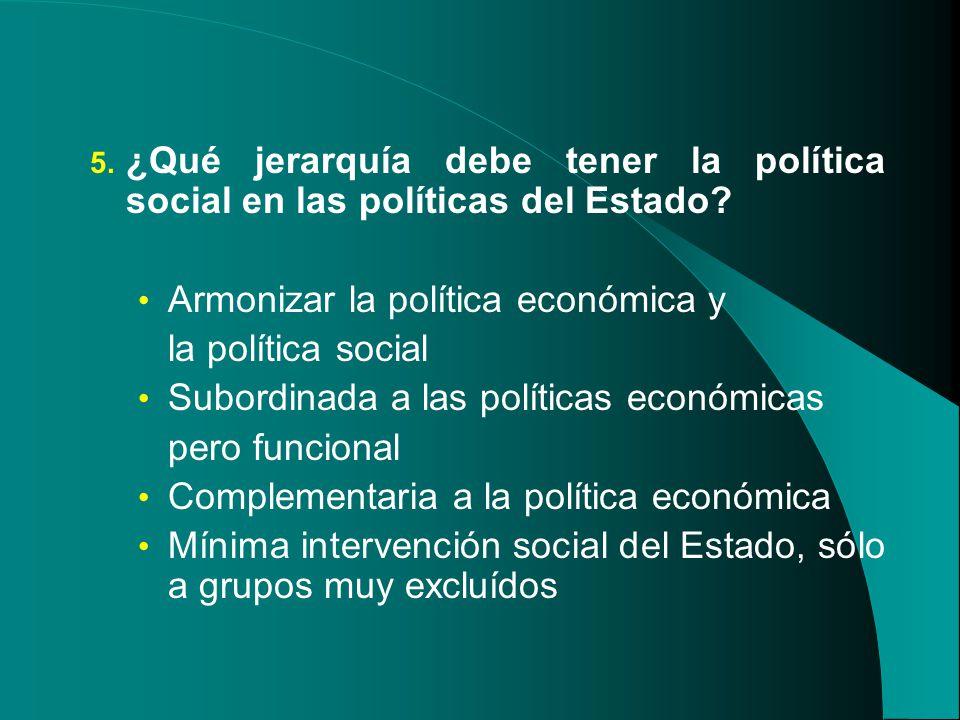 5. ¿Qué jerarquía debe tener la política social en las políticas del Estado? Armonizar la política económica y la política social Subordinada a las po