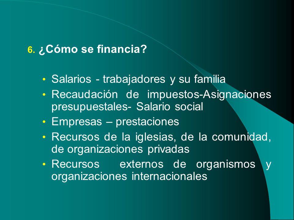 6. ¿Cómo se financia? Salarios - trabajadores y su familia Recaudación de impuestos-Asignaciones presupuestales- Salario social Empresas – prestacione