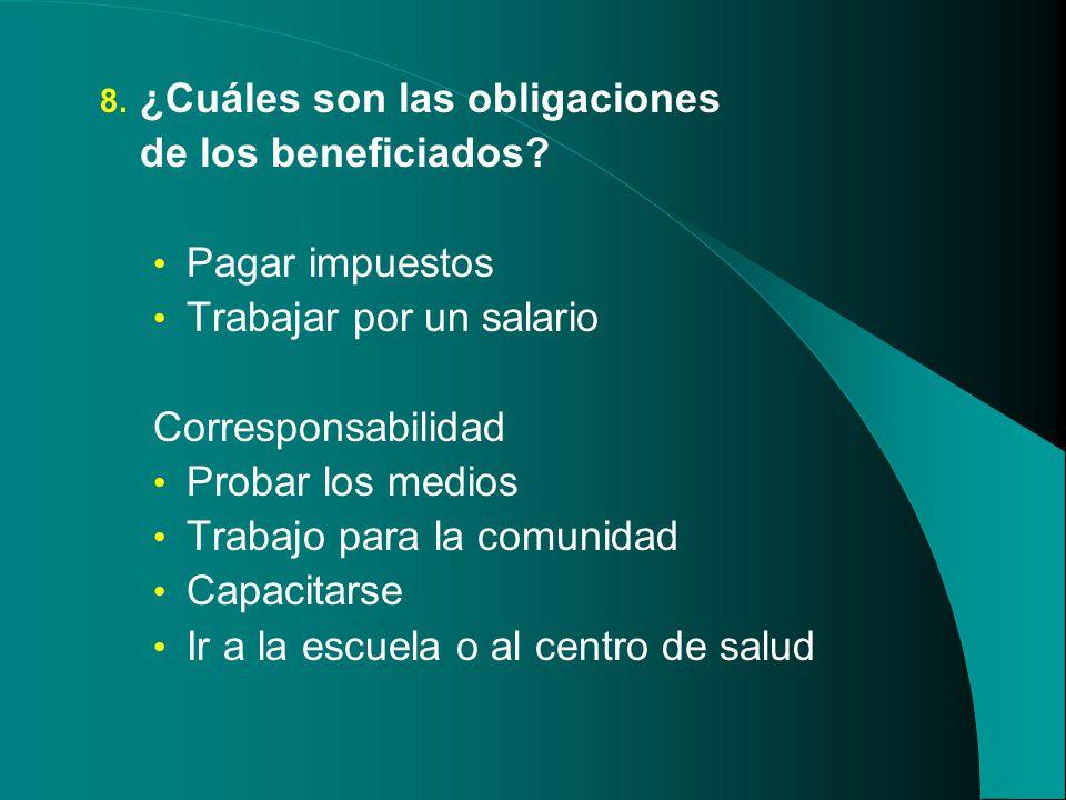 8. ¿Cuáles son las obligaciones de los beneficiados? Pagar impuestos Trabajar por un salario Corresponsabilidad Probar los medios Trabajo para la comu