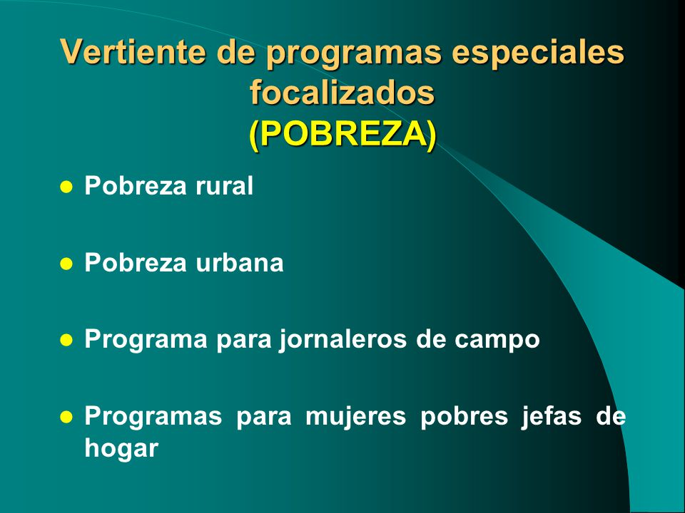 Vertiente de programas especiales focalizados (POBREZA) Pobreza rural Pobreza urbana Programa para jornaleros de campo Programas para mujeres pobres jefas de hogar
