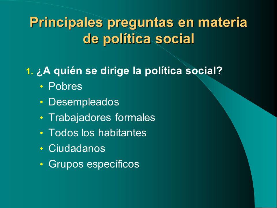 Principales preguntas en materia de política social 1. ¿A quién se dirige la política social? Pobres Desempleados Trabajadores formales Todos los habi