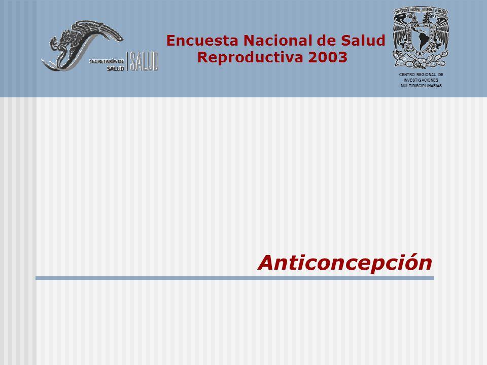 Encuesta Nacional de Salud Reproductiva 2003 CENTRO REGIONAL DE INVESTIGACIONES MULTIDISCIPLINARIAS Anticoncepción
