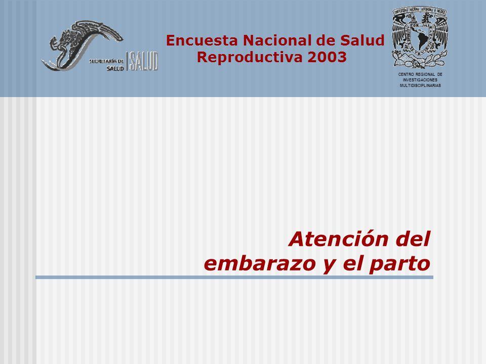 Encuesta Nacional de Salud Reproductiva 2003 CENTRO REGIONAL DE INVESTIGACIONES MULTIDISCIPLINARIAS Atención del embarazo y el parto