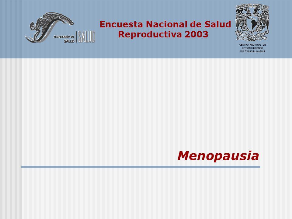 Encuesta Nacional de Salud Reproductiva 2003 CENTRO REGIONAL DE INVESTIGACIONES MULTIDISCIPLINARIAS Menopausia