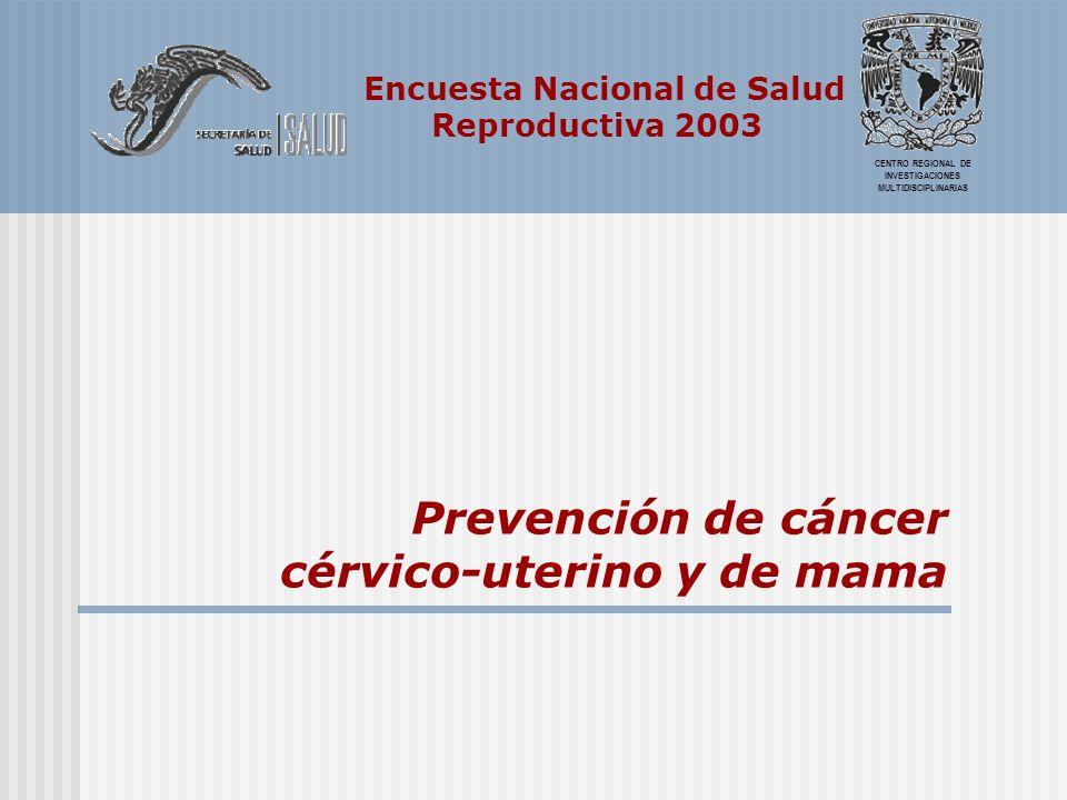 Encuesta Nacional de Salud Reproductiva 2003 CENTRO REGIONAL DE INVESTIGACIONES MULTIDISCIPLINARIAS Prevención de cáncer cérvico-uterino y de mama