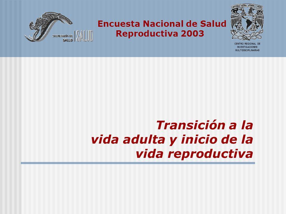 Encuesta Nacional de Salud Reproductiva 2003 CENTRO REGIONAL DE INVESTIGACIONES MULTIDISCIPLINARIAS Transición a la vida adulta y inicio de la vida re