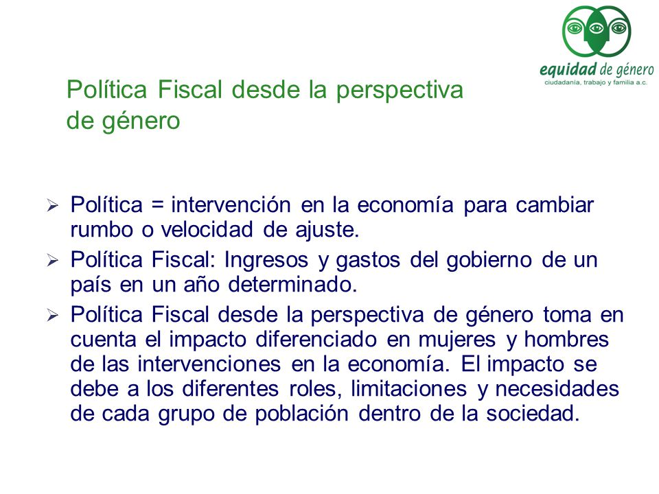 Política Fiscal desde la perspectiva de género Política = intervención en la economía para cambiar rumbo o velocidad de ajuste. Política Fiscal: Ingre