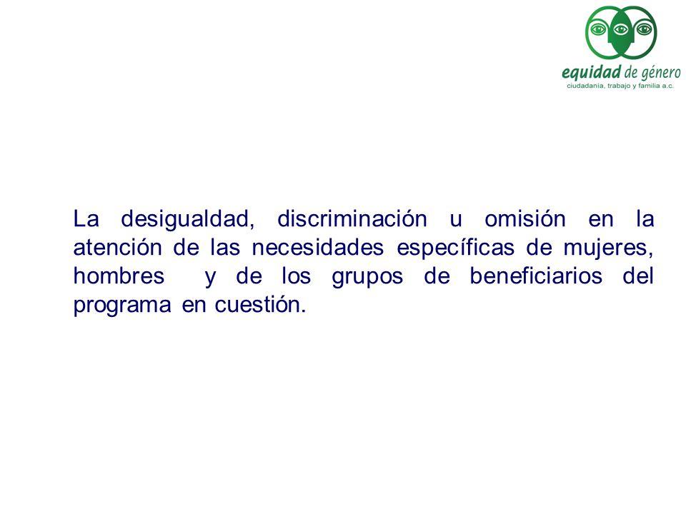 La desigualdad, discriminación u omisión en la atención de las necesidades específicas de mujeres, hombres y de los grupos de beneficiarios del progra