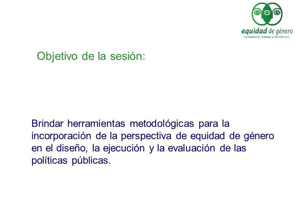 Objetivo de la sesión: Brindar herramientas metodológicas para la incorporación de la perspectiva de equidad de género en el diseño, la ejecución y la