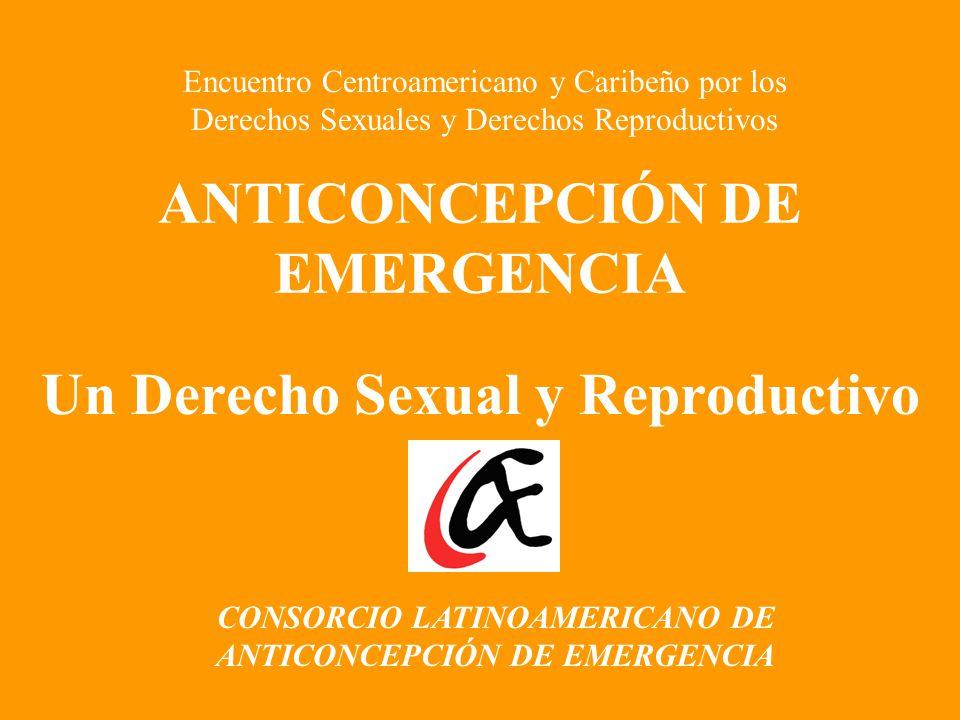 ANTICONCEPCIÓN DE EMERGENCIA Un Derecho Sexual y Reproductivo CONSORCIO LATINOAMERICANO DE ANTICONCEPCIÓN DE EMERGENCIA Encuentro Centroamericano y Caribeño por los Derechos Sexuales y Derechos Reproductivos